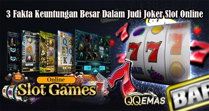 3 Fakta Keuntungan Besar Dalam Judi Joker Slot Online