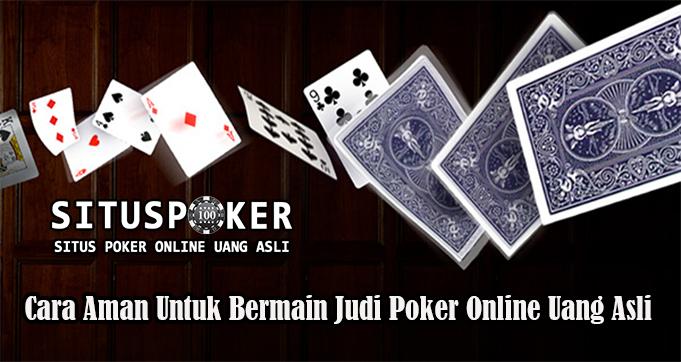 Cara Aman Untuk Bermain Judi Poker Online Uang Asli