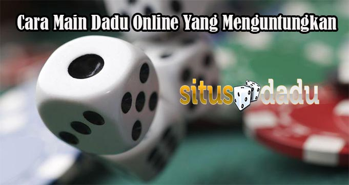Cara Main Dadu Online Yang Menguntungkan
